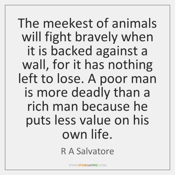 The meekest of animals will fight bravely when it is backed against ...
