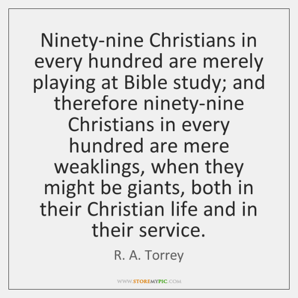 Ninety-nine Christians in every hundred are merely playing at Bible study; and ...