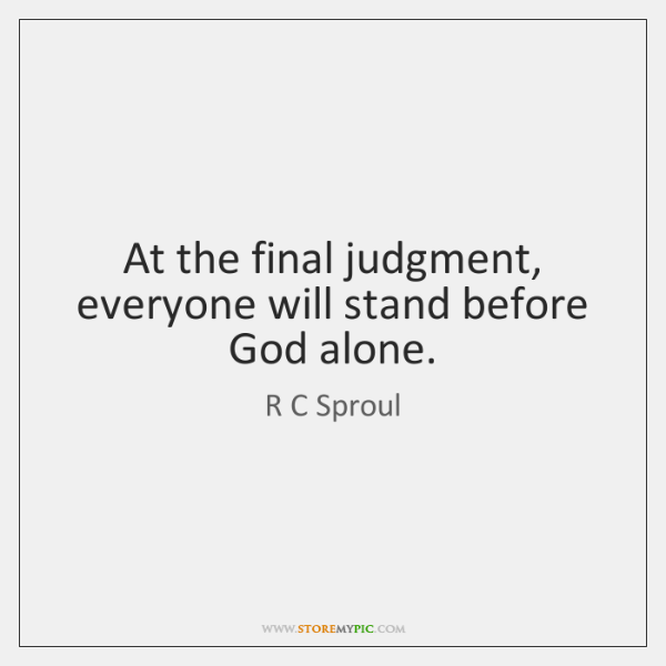 At the final judgment, everyone will stand before God alone.