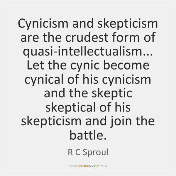 Cynicism and skepticism are the crudest form of quasi-intellectualism... Let the cynic ...