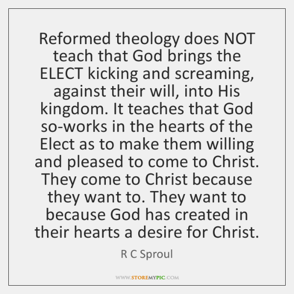 Reformed theology does NOT teach that God brings the ELECT kicking and ...