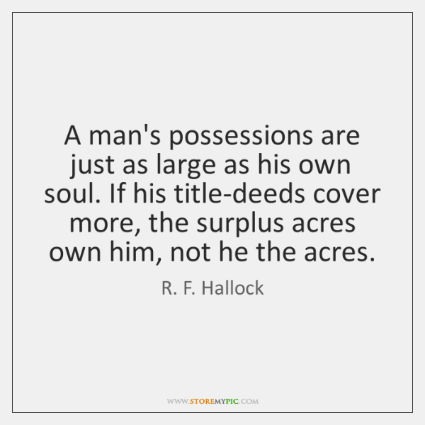 A man's possessions are just as large as his own soul. If ...