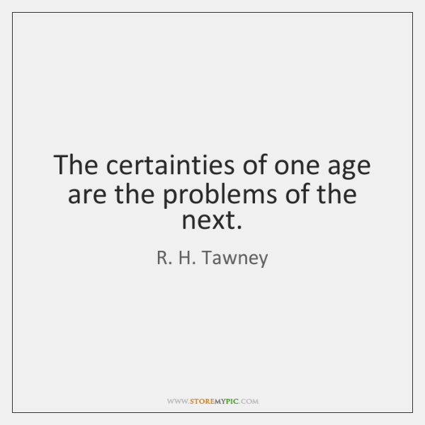 The certainties of one age are the problems of the next.