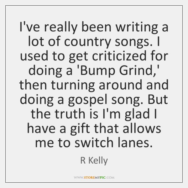 I've really been writing a lot of country songs  I used to