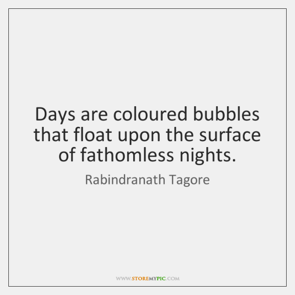 Days are coloured bubbles that float upon the surface of fathomless nights.