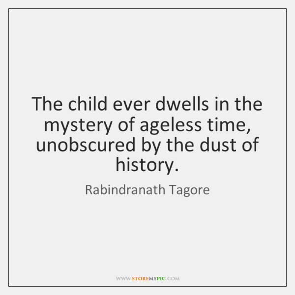 The child ever dwells in the mystery of ageless time,   unobscured by ...
