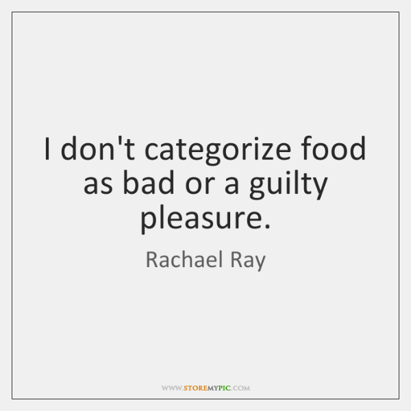 I don't categorize food as bad or a guilty pleasure.