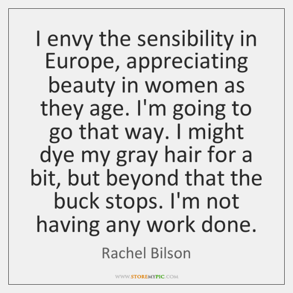I envy the sensibility in Europe, appreciating beauty in women as they ...