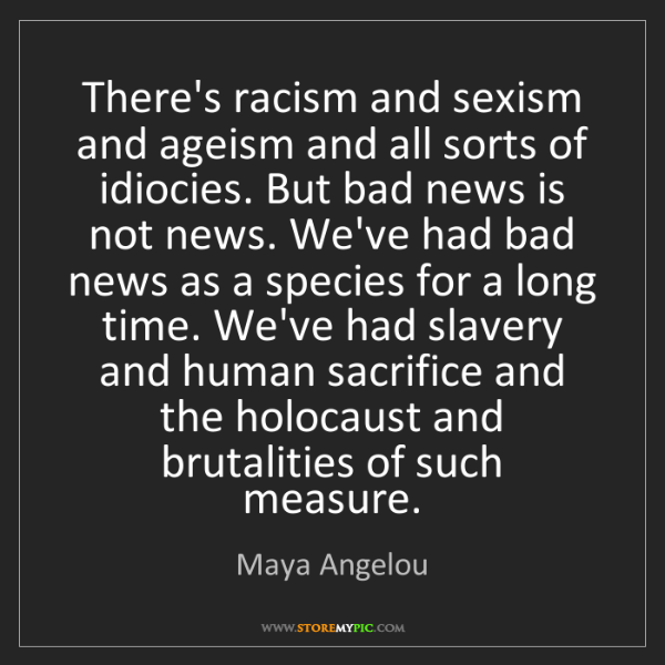 Maya Angelou: There's racism and sexism and ageism and all sorts of...
