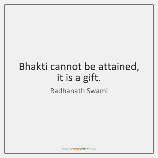Bhakti cannot be attained, it is a gift.