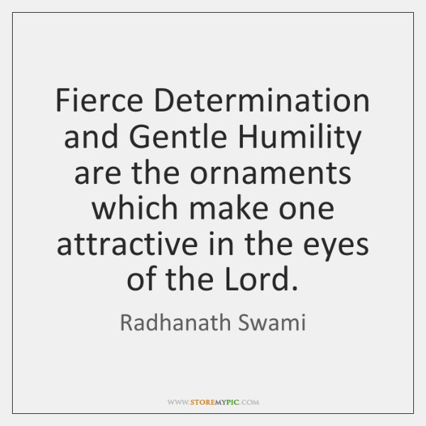 Fierce Determination and Gentle Humility are the ornaments which make one attractive ...