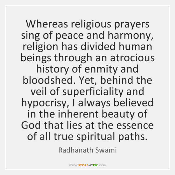 Whereas religious prayers sing of peace and harmony, religion has divided human ...
