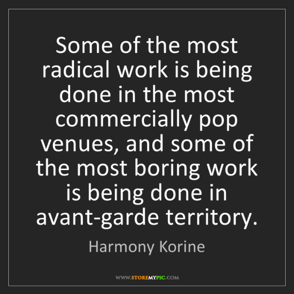 Harmony Korine: Some of the most radical work is being done in the most...