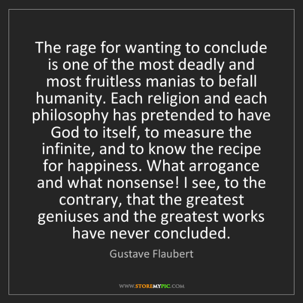 Gustave Flaubert: The rage for wanting to conclude is one of the most deadly...