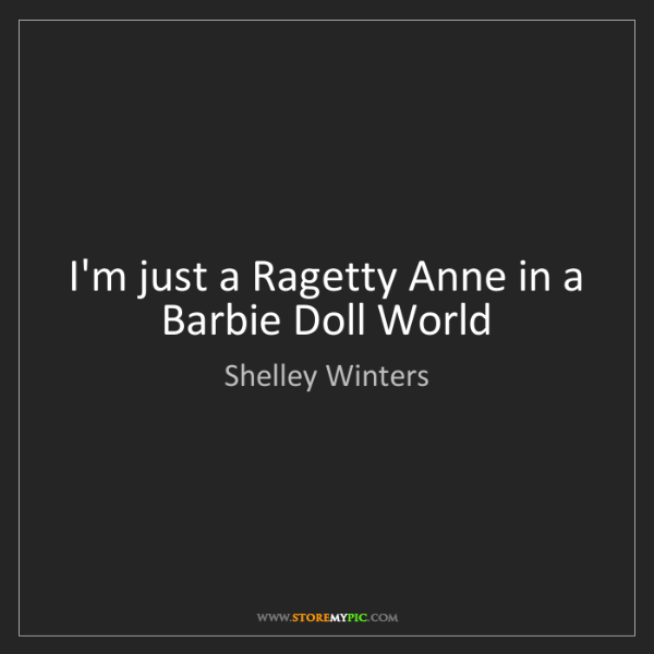 Shelley Winters: I'm just a Ragetty Anne in a Barbie Doll World