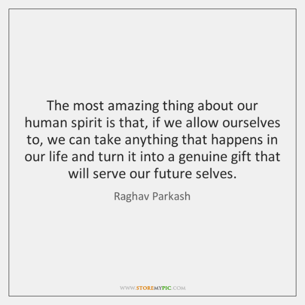 The most amazing thing about our human spirit is that, if we ...