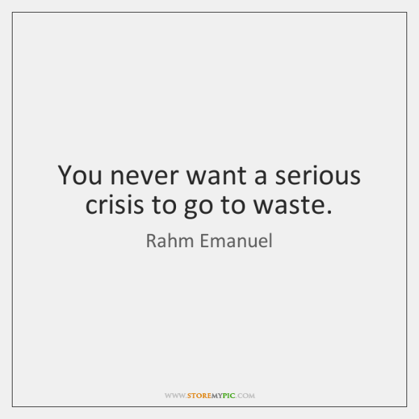 You never want a serious crisis to go to waste.