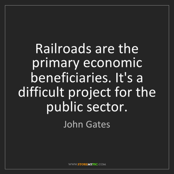 John Gates: Railroads are the primary economic beneficiaries. It's...