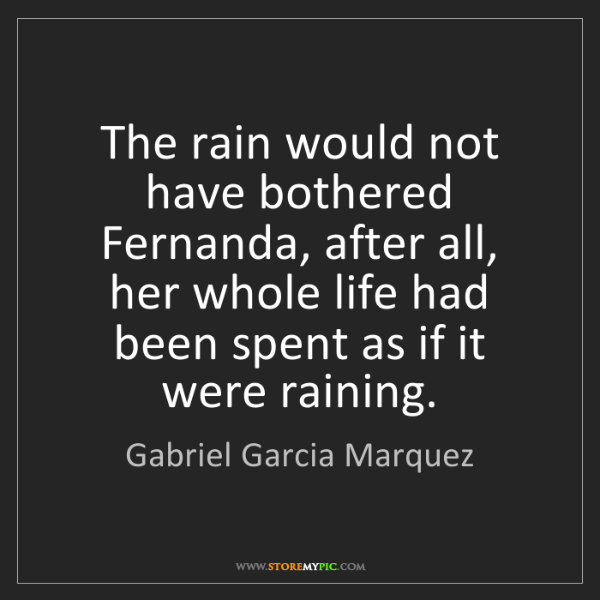 Gabriel Garcia Marquez: The rain would not have bothered Fernanda, after all,...