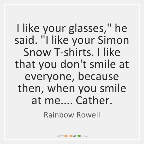 "I like your glasses,"" he said. ""I like your Simon Snow T-shirts. ..."