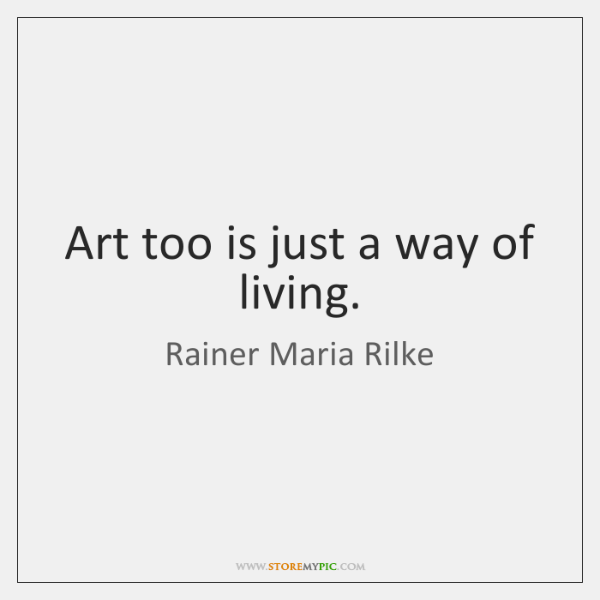 Art too is just a way of living.