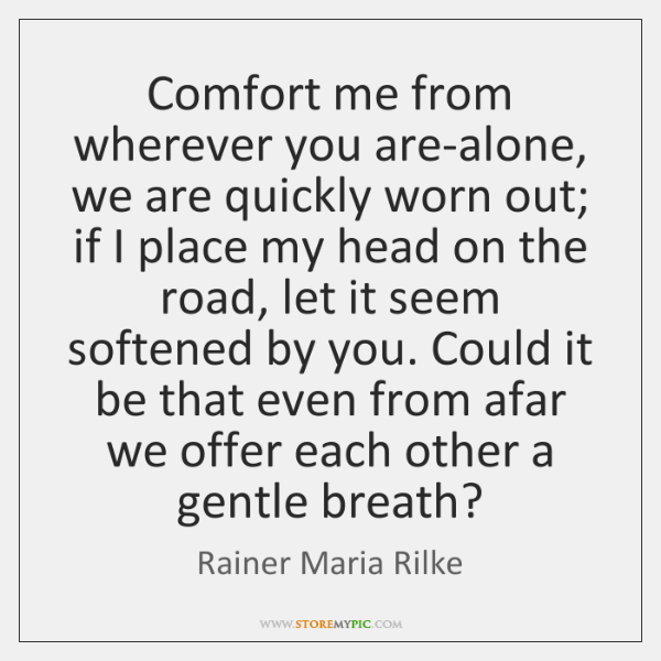 Comfort me from wherever you are-alone, we are quickly worn out; if ...