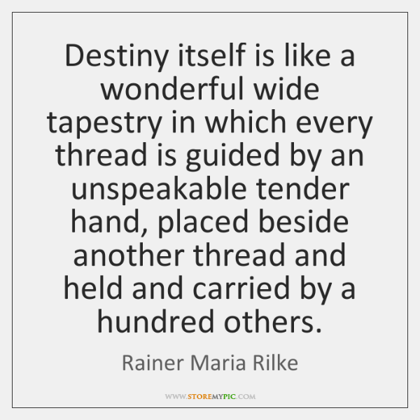 Destiny itself is like a wonderful wide tapestry in which every thread ...