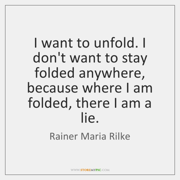 I want to unfold. I don't want to stay folded anywhere, because ...