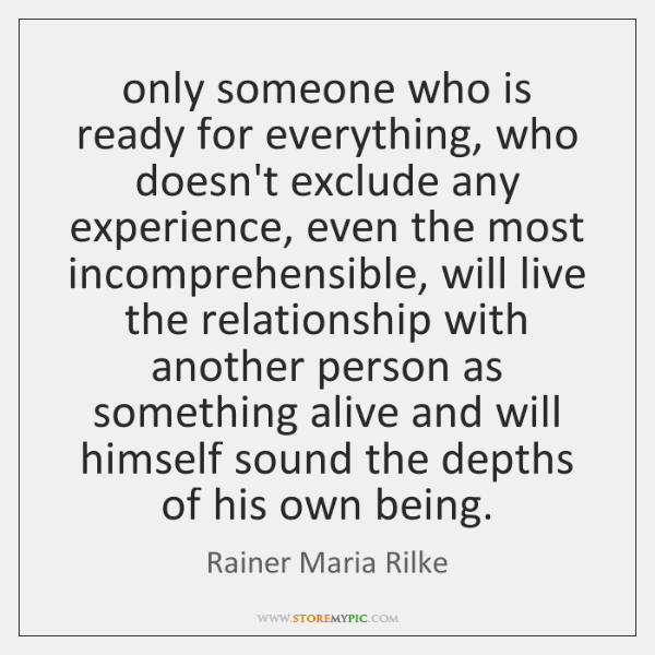 only someone who is ready for everything, who doesn't exclude any experience, ...
