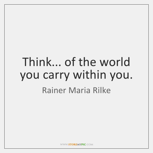 Think... of the world you carry within you.