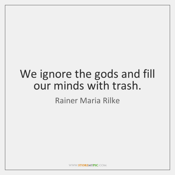 We ignore the gods and fill our minds with trash.