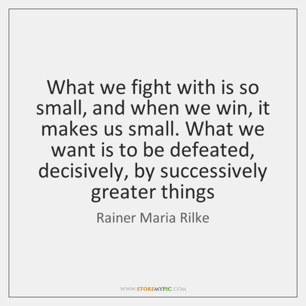 What we fight with is so small, and when we win, it ...