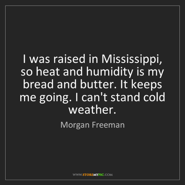 Morgan Freeman: I was raised in Mississippi, so heat and humidity is...