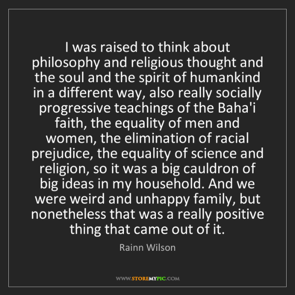 Rainn Wilson: I was raised to think about philosophy and religious...