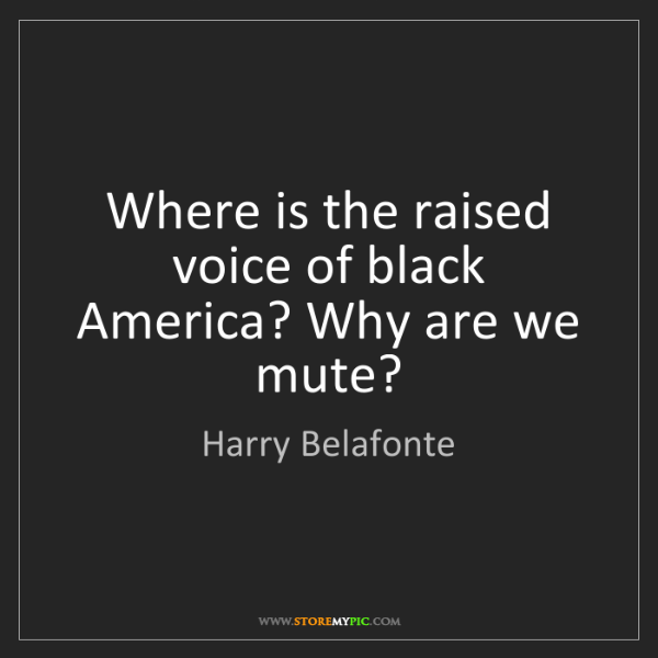 Harry Belafonte: Where is the raised voice of black America? Why are we...