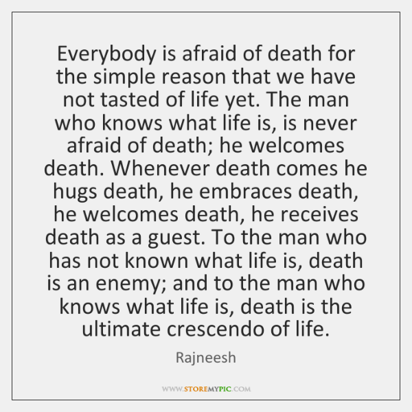 Everybody is afraid of death for the simple reason that we have ...