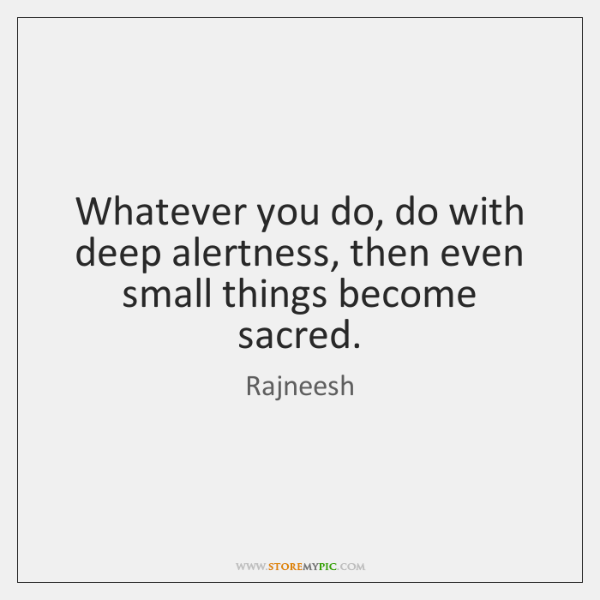 Whatever you do, do with deep alertness, then even small things become ...