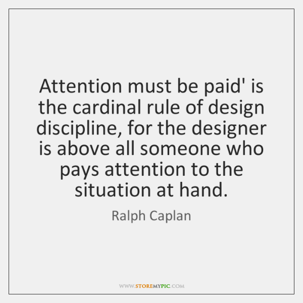 Attention must be paid' is the cardinal rule of design discipline, for ...