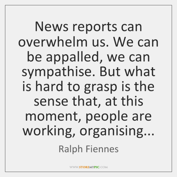 News reports can overwhelm us. We can be appalled, we can sympathise. ...