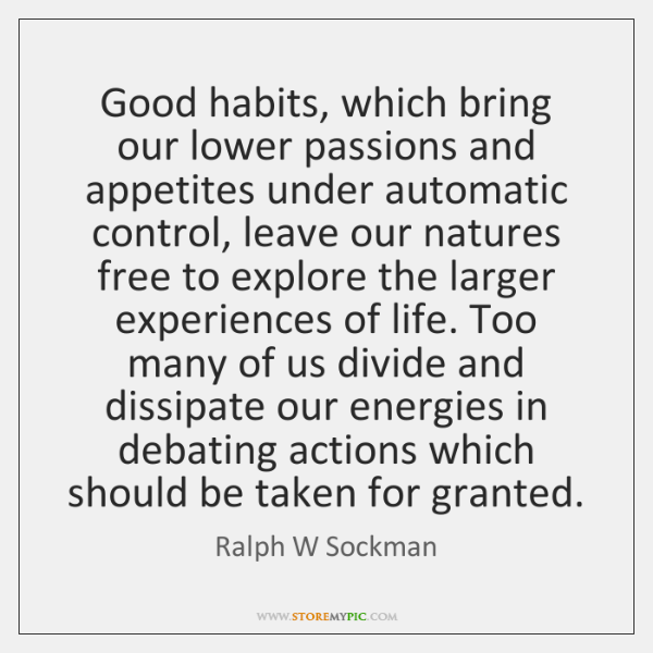 Good habits, which bring our lower passions and appetites under automatic control, ...