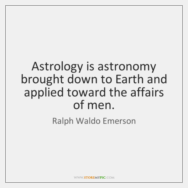 Astrology is astronomy brought down to Earth and applied toward the affairs ...
