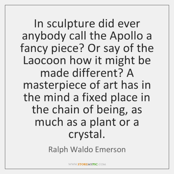 In sculpture did ever anybody call the Apollo a fancy piece? Or ...