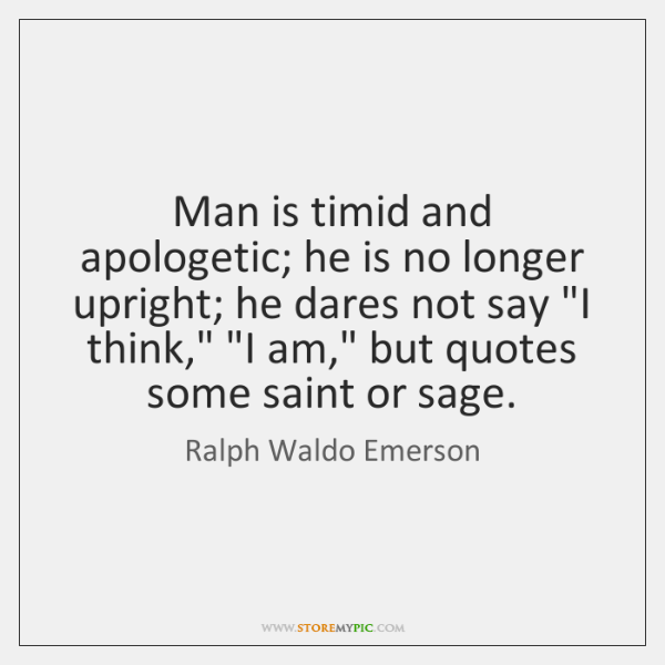 Man is timid and apologetic; he is no longer upright; he dares ...