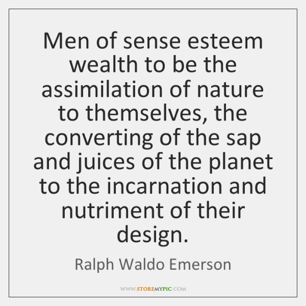 Men of sense esteem wealth to be the assimilation of nature to ...