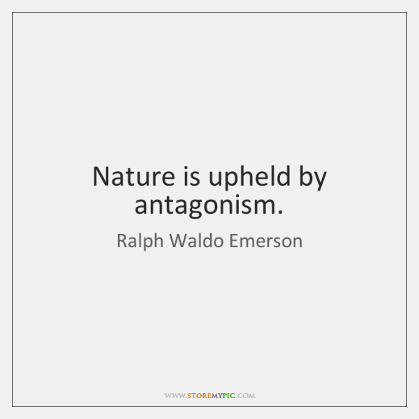 Nature is upheld by antagonism.