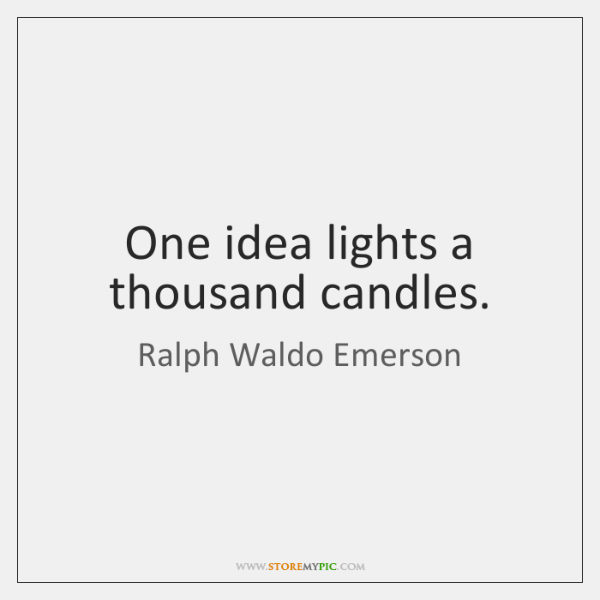 One idea lights a thousand candles.