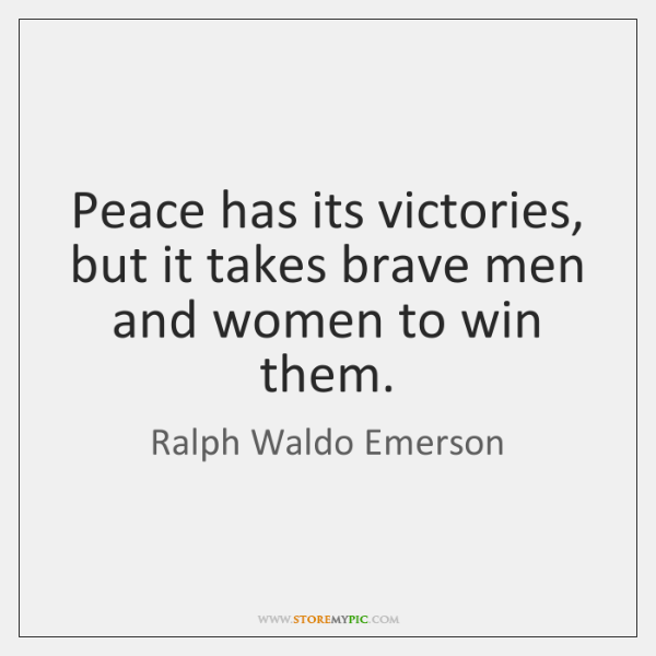 Peace has its victories, but it takes brave men and women to ...