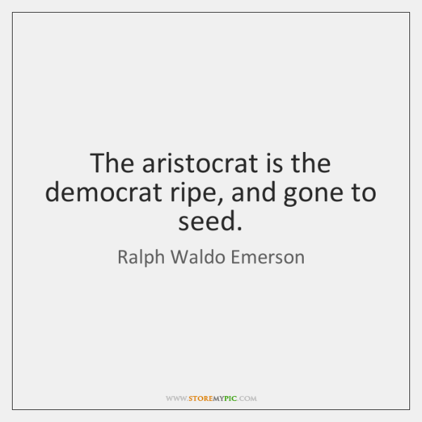 The aristocrat is the democrat ripe, and gone to seed.