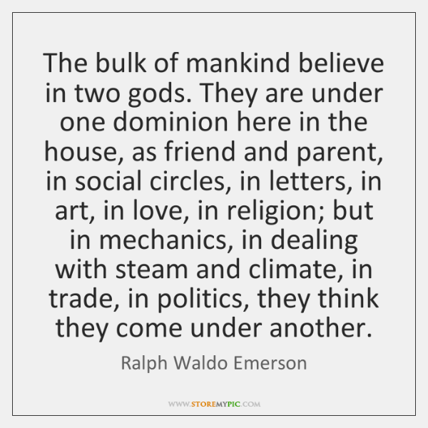 The bulk of mankind believe in two gods. They are under one ...