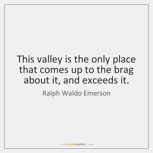 This valley is the only place that comes up to the brag ...
